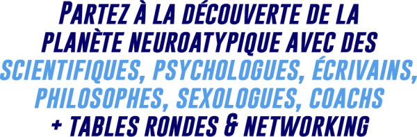 Partez à la découverte de la planète neuroatypique avec des scientifiques, psychologues, écrivains, philosophes, sexologues, coachs + tables rondes & networking